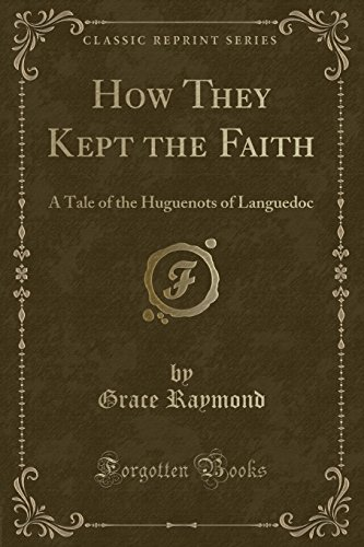 9780243314737: How They Kept the Faith: A Tale of the Huguenots of Languedoc (Classic Reprint)