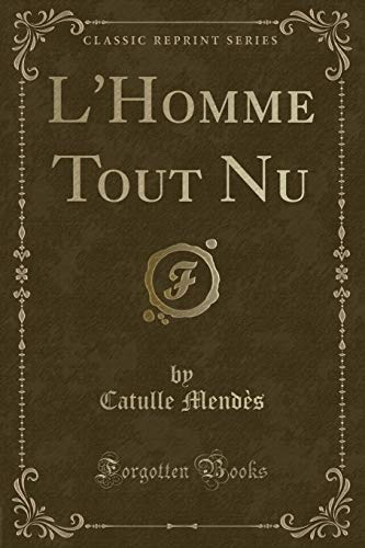 L'Homme Tout Nu (Classic Reprint) (French Edition): Mend?s, Catulle