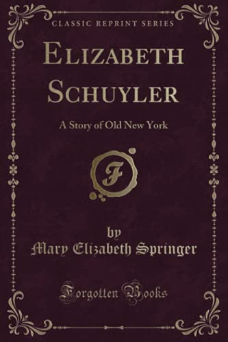 Elizabeth Schuyler: A Story of Old New York (Classic Reprint): Mary Elizabeth Springer