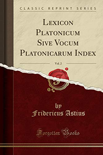 Lexicon Platonicum Sive Vocum Platonicarum Index, Vol.: Fridericus Astius