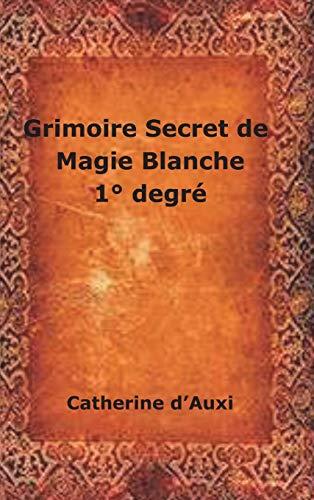 Grimoire Secret de Magie Blanche 1 Degr: Catherine d Auxi