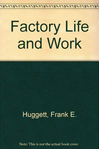 The past, present and future of factory life and work;: A documentary inquiry,: Huggett, Frank ...