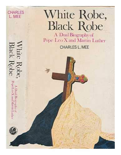 WHITE ROBE, BLACK ROBE: A DUAL BIOGRAPHY OF MARTIN LUTHER AND POPE LEO X': CHARLES L MEE