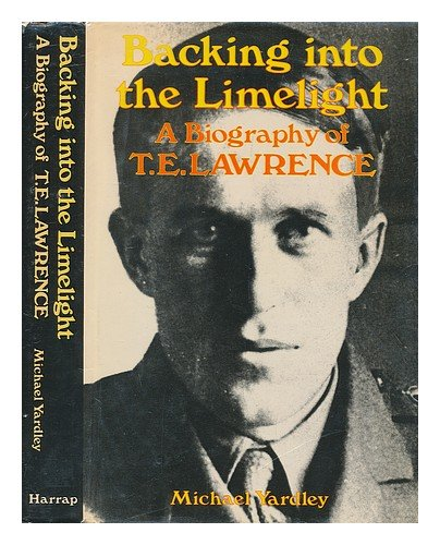 Backing Into The Limelight A Biography of T.E. Lawrence