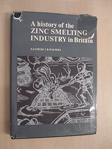 A History of the Zinc Smelting Industry in Britain: E. J. Cocks, B. Walters
