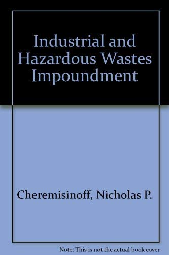 Industrial and Hazardous Wastes Impoundment: Cheremisinoff, Nicholas P.; Cheremisinoff, Paul N.; ...