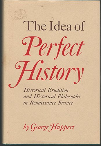 THE IDEA OF PERFECT HISTORY. Historical Erudition and Historical Philosophy in Renaissance France: ...