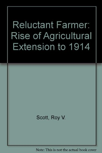 Reluctant Farmer: Rise of Agricultural Extension to 1914: Scott, Roy V.