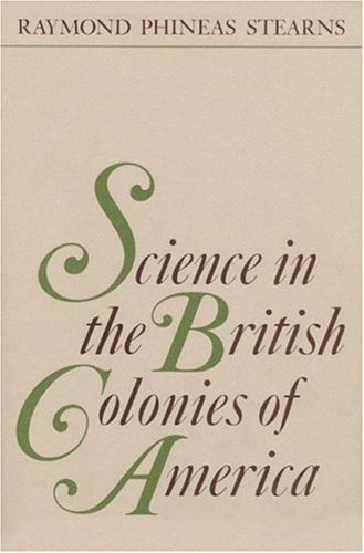 SCIENCE IN THE BRITISH COLONIES OF AMERICA: Stearns, Raymond Phineas