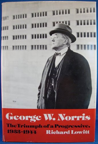 George W. Norris : The Triumph Of A Progressive , 1933 - 1944: Lowitt , Richard