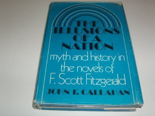 The Illusions of a Nation: Myth and history in the novels of F. Scott Fitzgerald.: CALLAHAN, John F...