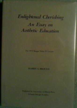 Enlightened Cherishing: Essay on Aesthetic Education (The Kappa Delta Pi lecture, 1972): Broudy, ...