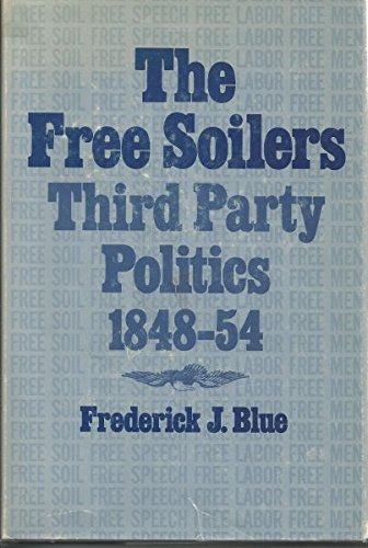 Free Soilers: Third Party Politics, 1848-54: Blue, Frederick J.