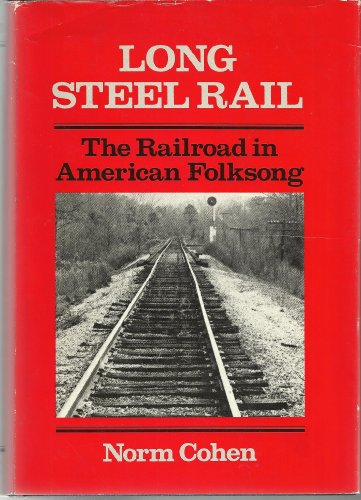 Long steel Rail: The Railroad in American Folksong: Cohen, Norm
