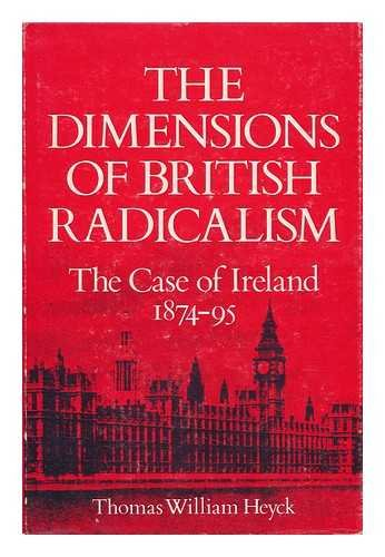 THE DIMENSIONS OF BRITISH RADICALISM. The Case of Ireland 1874-95: Heyck, Thomas, William