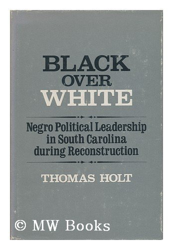 BLACK OVER WHITE: NEGRO POLITICAL LEADERSHIP IN SOUTH CAROLINA DURING RECONSTRUCTION: Holt, Thomas
