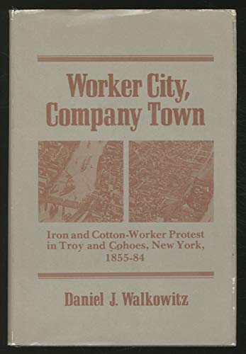 9780252006678: WORKER CITY COMPANY TOWN: Iron and Cotton-Worker Protest in Troy and Cohoes, New York, 1855-84 (Working Class in American History)