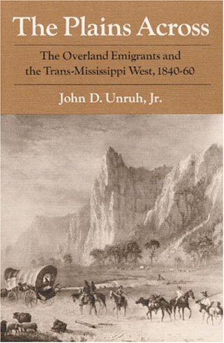 The Plains Across: The Overland Emigrants and the Trans-Mississippi West, 1840-60: Unruh, John ...