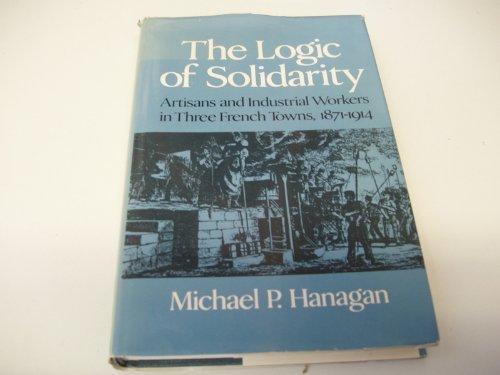 The Logic of Solidarity: Artisans and Industrial: Hanagan, Michael P.