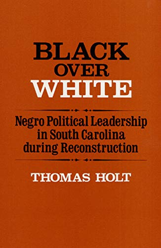 Black Over White: Negro Political Leadership in South Carolina During Reconstruction