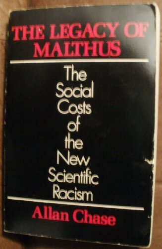 The Legacy of Malthus. The Social Costs of the New Scientific Racism.: CHASE, Allan: