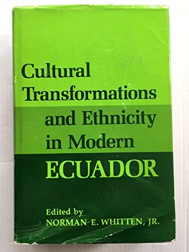 Cultural Transformations and Ethnicity in Modern Ecuador: Whitten, Norman E. Jr., edited