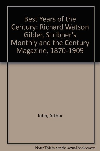 The Best Years of the Century. Richard Watson Gilder, Scribner's Monthly, and Century Magazine, 1...