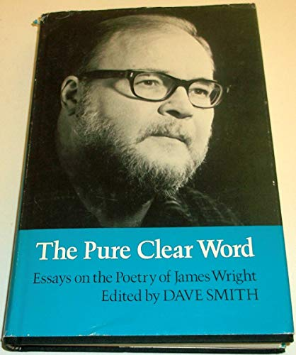 The Pure Clear Word: Essays on the Poetry of James Wright: Dave Smith, Ed.