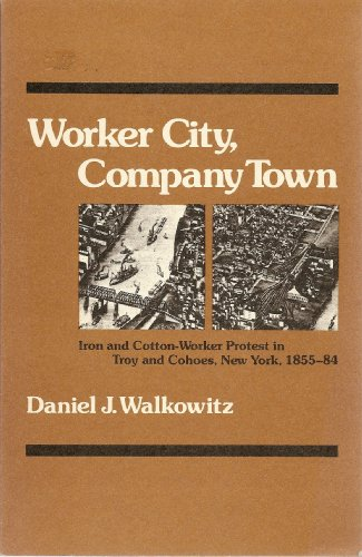 9780252009150: Worker City, Company Town: Iron and Cotton-Worker Protest in Troy and Cohoes, New York, 1855-84 (The Working Class in American History series)