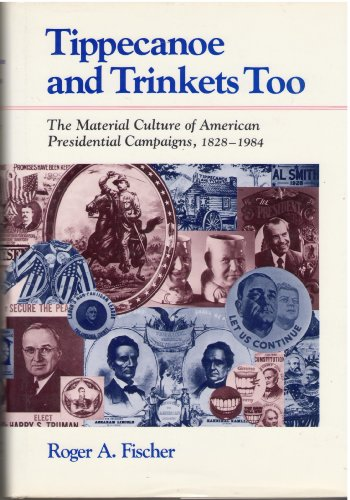 Tippecanoe and Trinkets Too: The Material Culture of American Presidential Campaigns, 1828-1984: ...