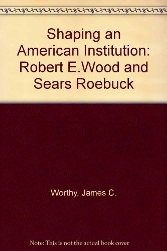 9780252010514: Shaping an American Institution: Robert E. Wood and Sears, Roebuck