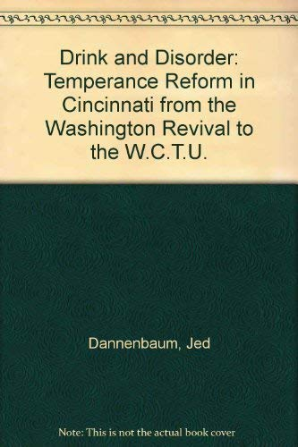 DRINK AND DISORDER: TEMPERANCE REFORM IN CINCINNATI FROM THE WASHINGTONIAN REVIVAL TO THE WCTU.