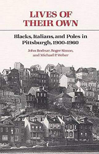 Lives of Their Own. Blacks, Italians, and Poles in Pittsburgh, 1900-1960.