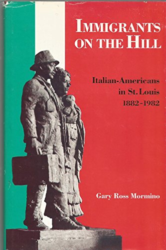 Immigrants on the Hill: Italian-Americans in St. Louis 1882-1982: Mormino, Gary