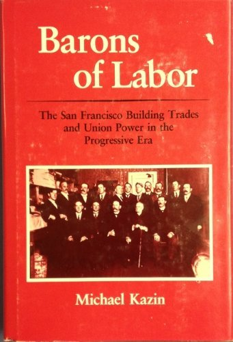 Barons of Labor: The San Francisco Building Trades and Union Power in the Progressive Era (Working ...