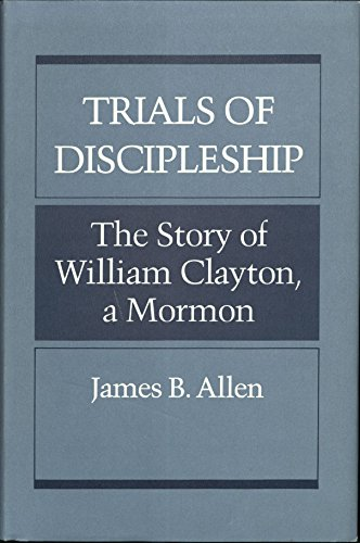 TRIALS OF DISCIPLESHIP: THE STORY OF WILLIAM CLAYTON, A MORMON: Allen, James B.