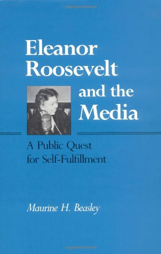 Eleanor Roosevelt and the Media: A Public Quest for Self-Fulfillment: Beasley, Maurine Hoffman