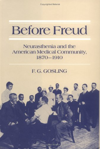 Before Freud: Neurasthenia and the American Medical Community, 1870-1910: GOSLING, F.G.