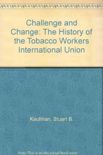 Challenge and Change: The History of the Tobacco Workers International Union: Kaufman, Stuart B.