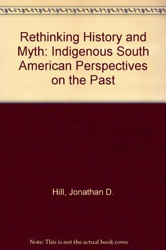 9780252015434: Rethinking History and Myth: Indigenous South American Perspectives on the Past