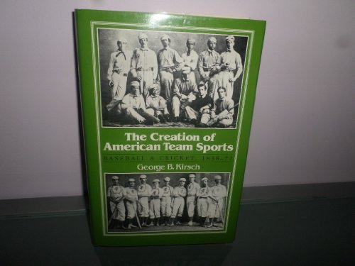 The Creation of American Team Sports: Baseball & Cricket, 1838-72: Kirsch, George B.