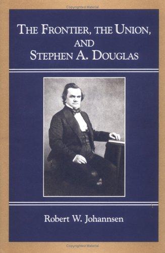 The Frontier, Union, and Stephen A. Douglas: Johannsen, Robert W.