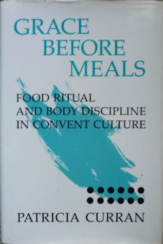 Grace before Meals: Food Ritual and Body Discipline in Convent Culture: Patricia Curran