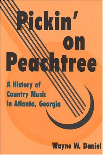 Pickin' on Peachtree: A History of Country Music in Atlanta, Georgia (Music in American Life):...