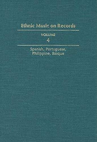 9780252017223: Ethnic Music on Records: A Discography of Ethnic Recordings Produced in the United States, 1893-1942. Vol. 4: Spanish, Portuguese, Philippines, Basque (Music in American Life) (v. 4)