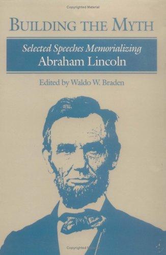 Building the Myth: Selected Speeches Memorializing Abraham Lincoln: Braden, Waldo W., Ed.
