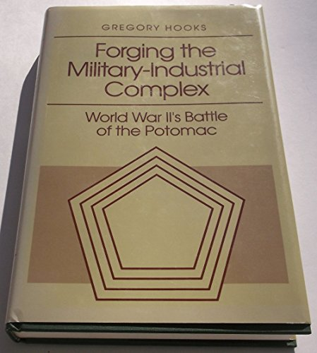 Forging the military-industrial complex : World War II's battle of the Potomac: Hooks, Gregory...