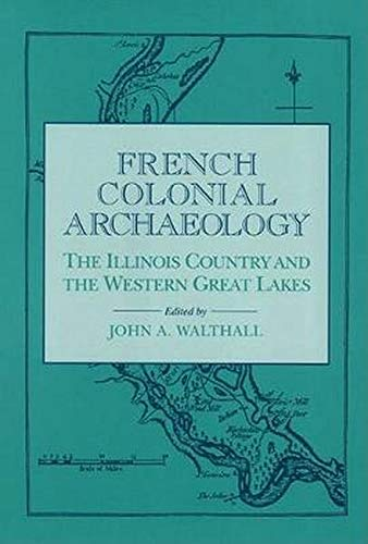 French Colonial Archaeology: The Illinois Country and the Western Great Lakes: Walthall, John A.