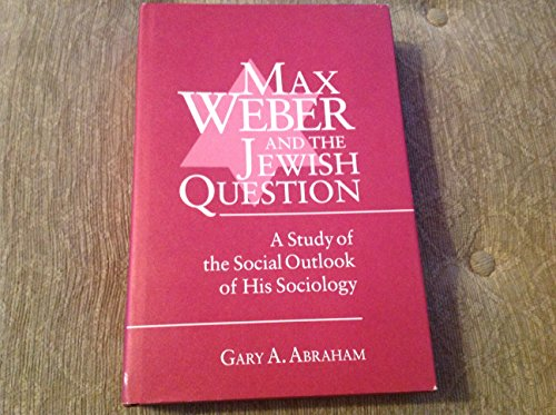 Max Weber and the Jewish Question: A Study of the Social Outlook of His Sociology: Abraham, Gary A.