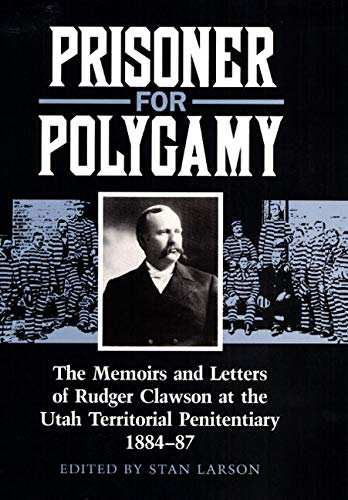 Prisoner for Polygamy: The Memoirs and Letters of Rudger Clawson at the Utah Territorial Penitent...